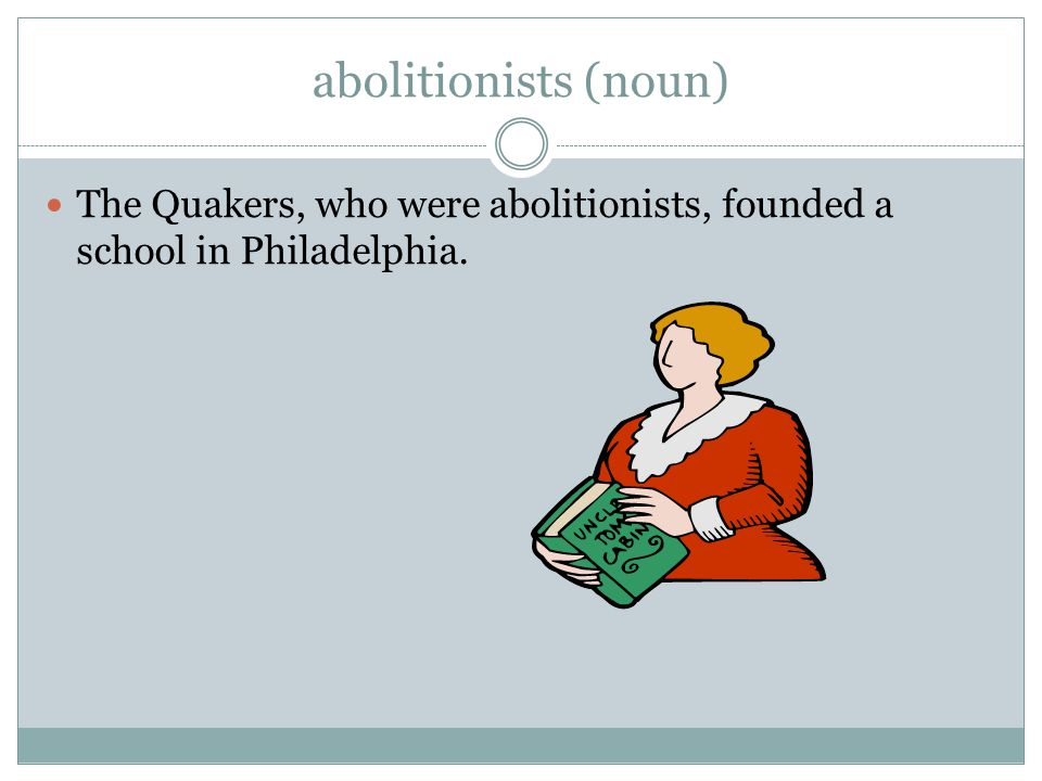 abolitionists (noun) The Quakers, who were abolitionists, founded a school in Philadelphia.