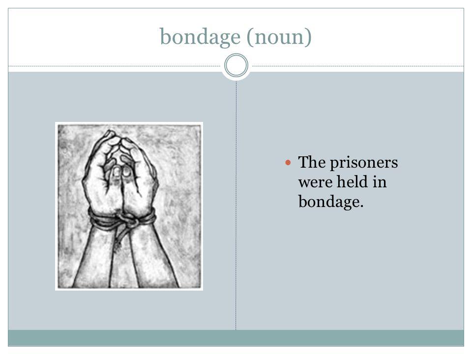 bondage (noun) The prisoners were held in bondage.