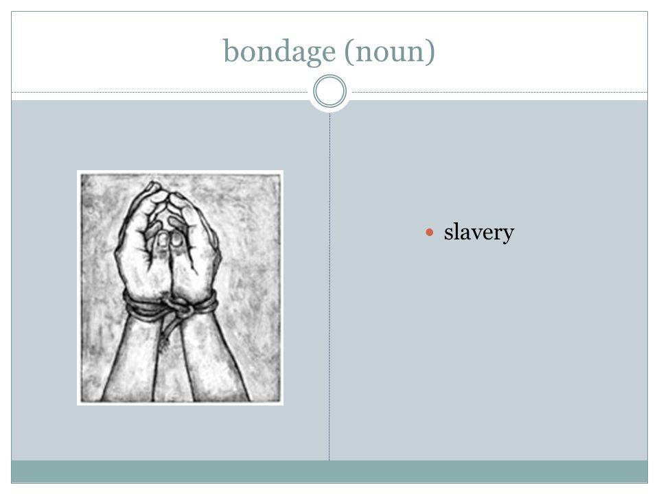 bondage (noun) slavery