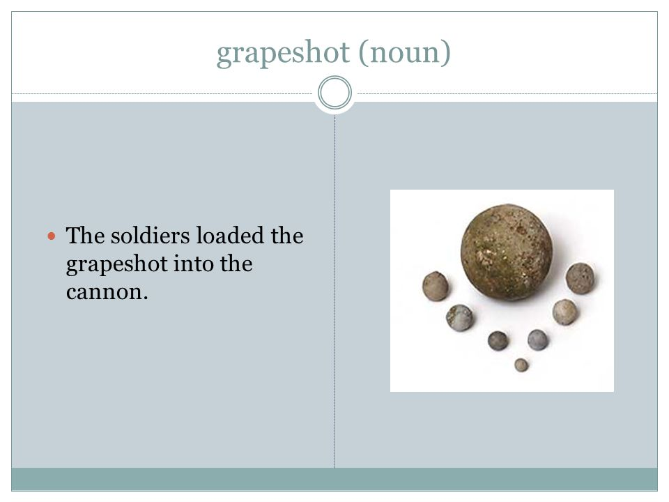 grapeshot (noun) The soldiers loaded the grapeshot into the cannon.