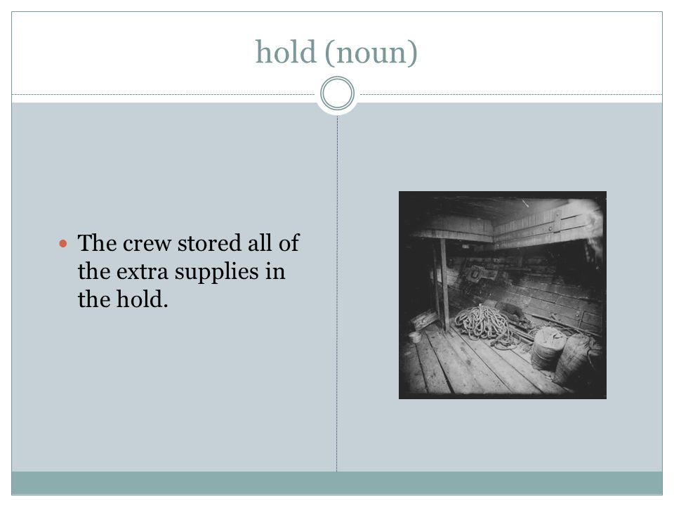 hold (noun) The crew stored all of the extra supplies in the hold.