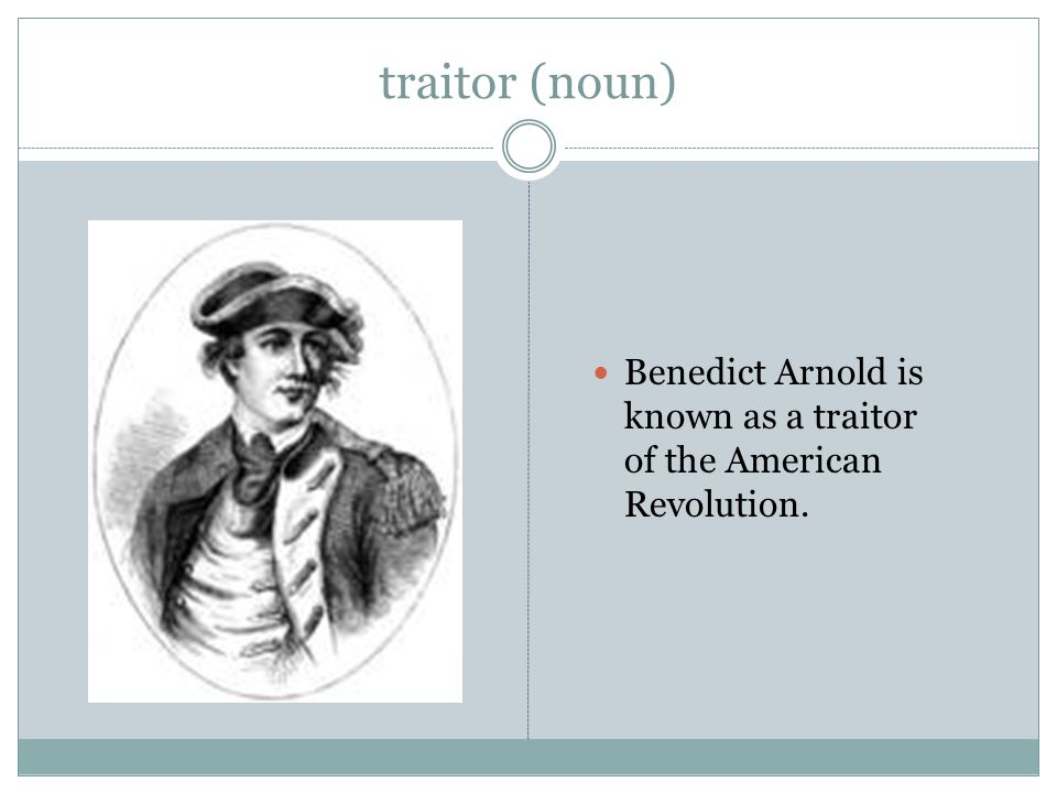 traitor (noun) Benedict Arnold is known as a traitor of the American Revolution.