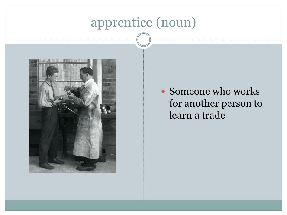 apprentice (noun) Someone who works for another person to learn a trade