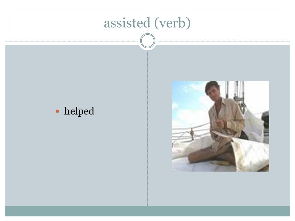 assisted (verb) helped
