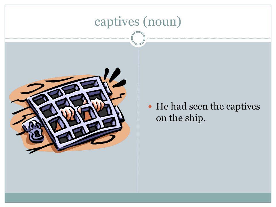 captives (noun) He had seen the captives on the ship.