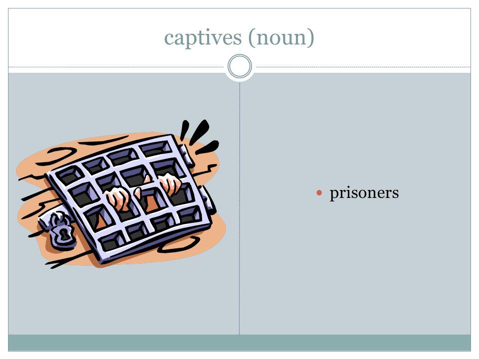 captives (noun) prisoners