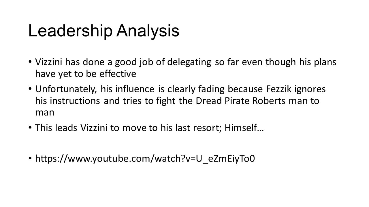 Leadership Analysis Vizzini has done a good job of delegating so far even though his plans have yet to be effective Unfortunately, his influence is clearly fading because Fezzik ignores his instructions and tries to fight the Dread Pirate Roberts man to man This leads Vizzini to move to his last resort; Himself… https://www.youtube.com/watch v=U_eZmEiyTo0