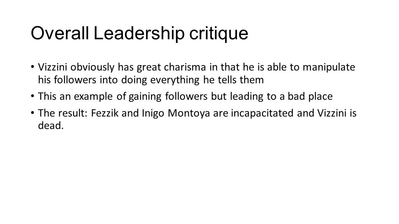 Overall Leadership critique Vizzini obviously has great charisma in that he is able to manipulate his followers into doing everything he tells them This an example of gaining followers but leading to a bad place The result: Fezzik and Inigo Montoya are incapacitated and Vizzini is dead.
