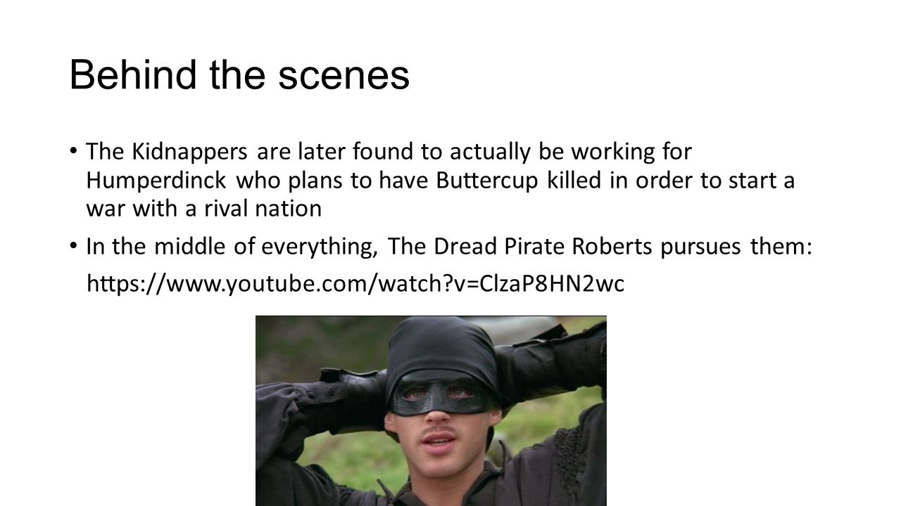 Behind the scenes The Kidnappers are later found to actually be working for Humperdinck who plans to have Buttercup killed in order to start a war with a rival nation In the middle of everything, The Dread Pirate Roberts pursues them: https://www.youtube.com/watch v=ClzaP8HN2wc