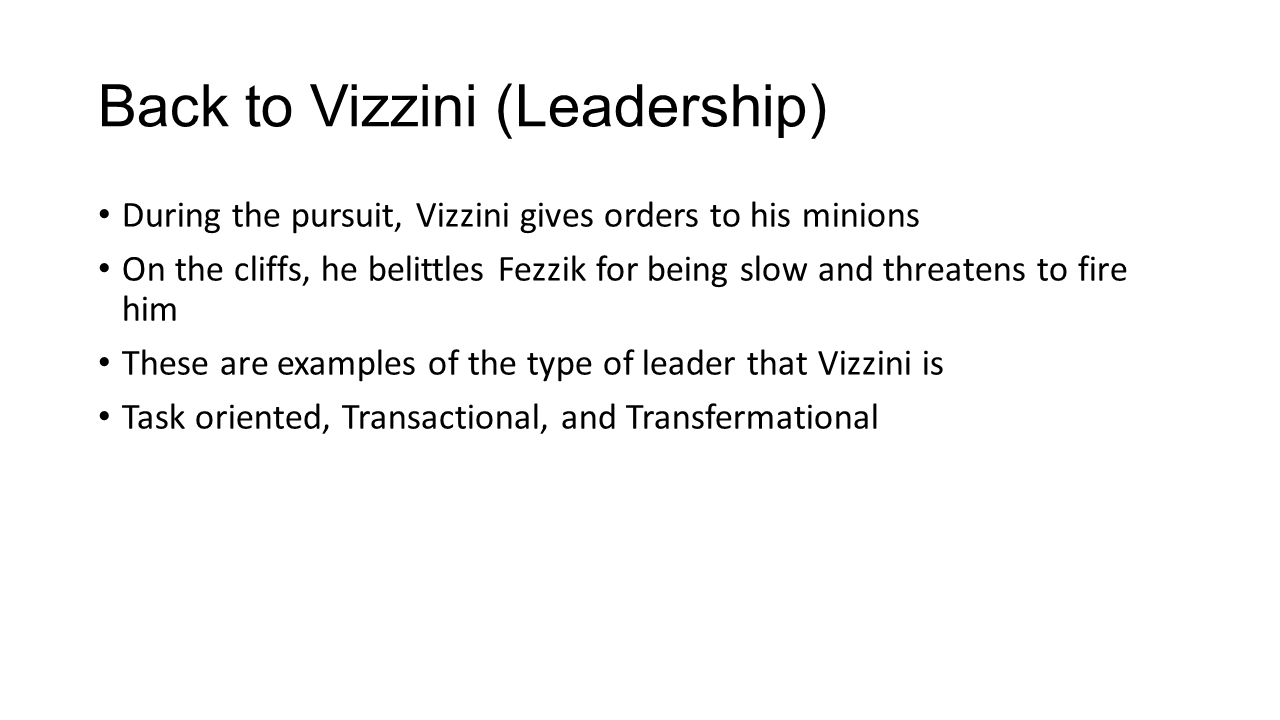 Back to Vizzini (Leadership) During the pursuit, Vizzini gives orders to his minions On the cliffs, he belittles Fezzik for being slow and threatens to fire him These are examples of the type of leader that Vizzini is Task oriented, Transactional, and Transfermational
