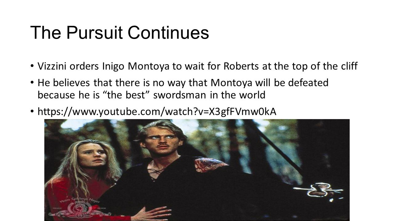The Pursuit Continues Vizzini orders Inigo Montoya to wait for Roberts at the top of the cliff He believes that there is no way that Montoya will be defeated because he is the best swordsman in the world https://www.youtube.com/watch v=X3gfFVmw0kA