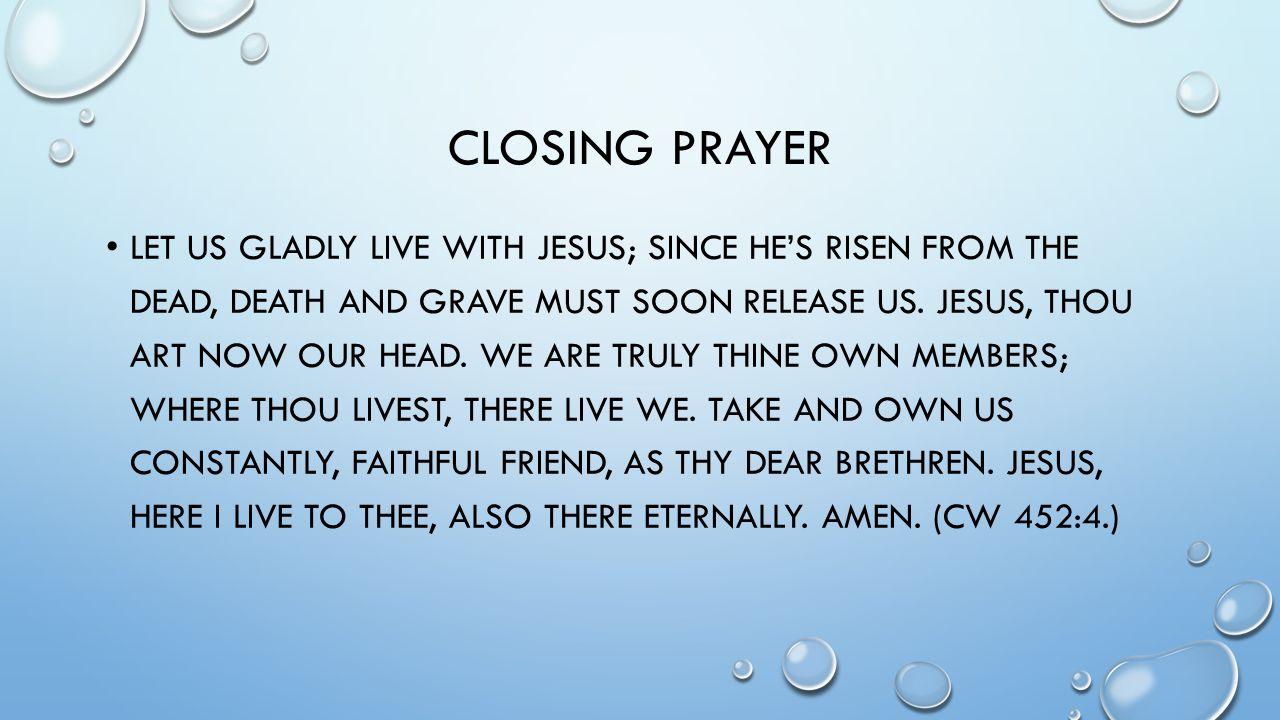 CLOSING PRAYER LET US GLADLY LIVE WITH JESUS; SINCE HE'S RISEN FROM THE DEAD, DEATH AND GRAVE MUST SOON RELEASE US.