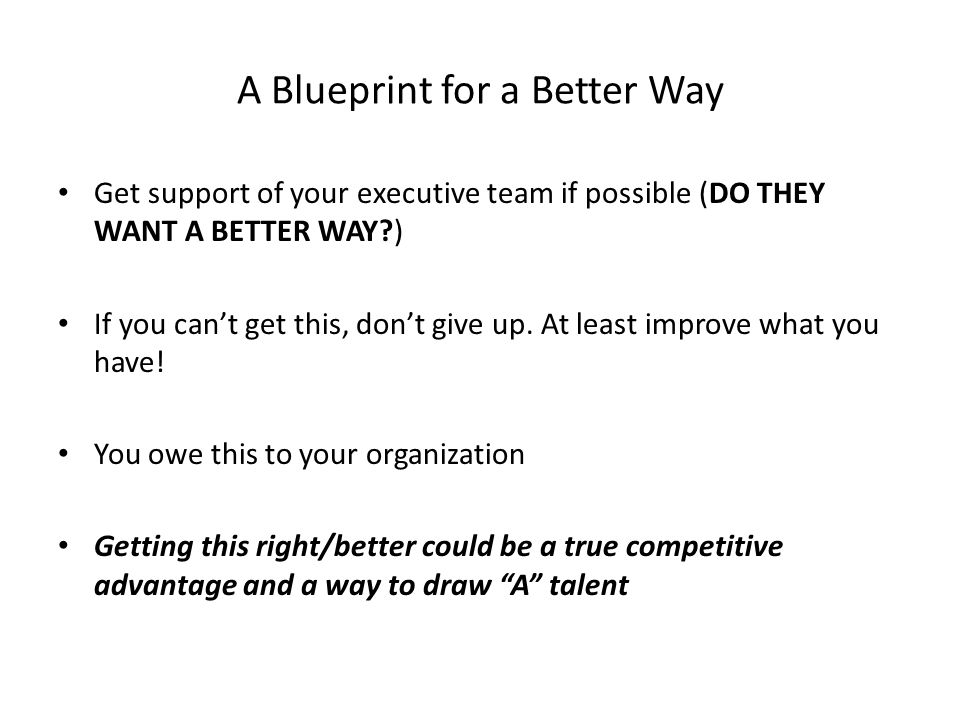 A Blueprint for a Better Way Get support of your executive team if possible (DO THEY WANT A BETTER WAY ) If you can't get this, don't give up.