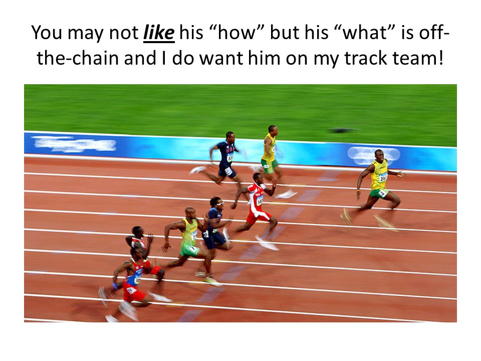 You may not like his how but his what is off- the-chain and I do want him on my track team!