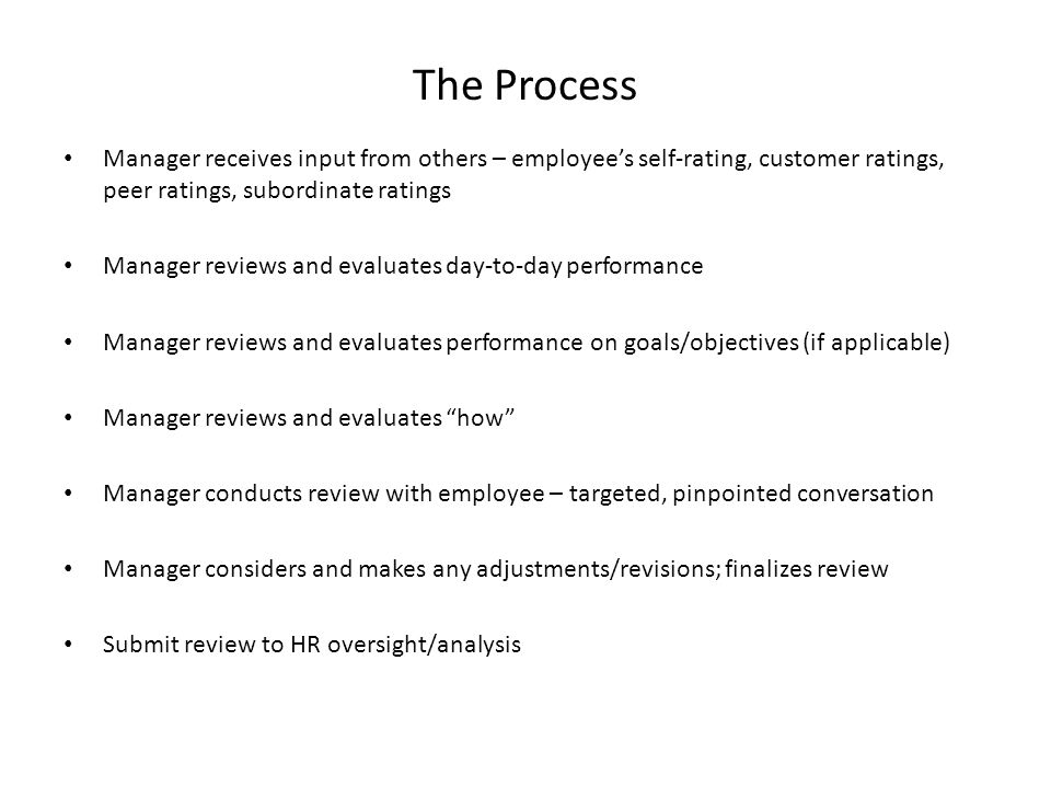 The Process Manager receives input from others – employee's self-rating, customer ratings, peer ratings, subordinate ratings Manager reviews and evaluates day-to-day performance Manager reviews and evaluates performance on goals/objectives (if applicable) Manager reviews and evaluates how Manager conducts review with employee – targeted, pinpointed conversation Manager considers and makes any adjustments/revisions; finalizes review Submit review to HR oversight/analysis