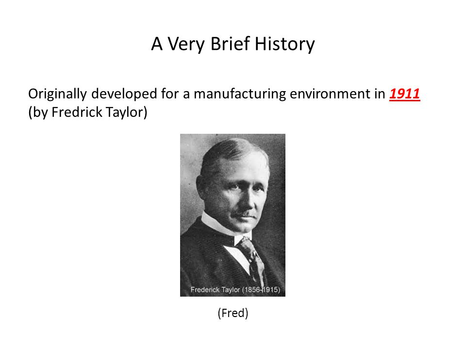A Very Brief History Originally developed for a manufacturing environment in 1911 (by Fredrick Taylor) (Fred)