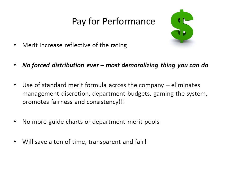 Pay for Performance Merit increase reflective of the rating No forced distribution ever – most demoralizing thing you can do Use of standard merit formula across the company – eliminates management discretion, department budgets, gaming the system, promotes fairness and consistency!!.