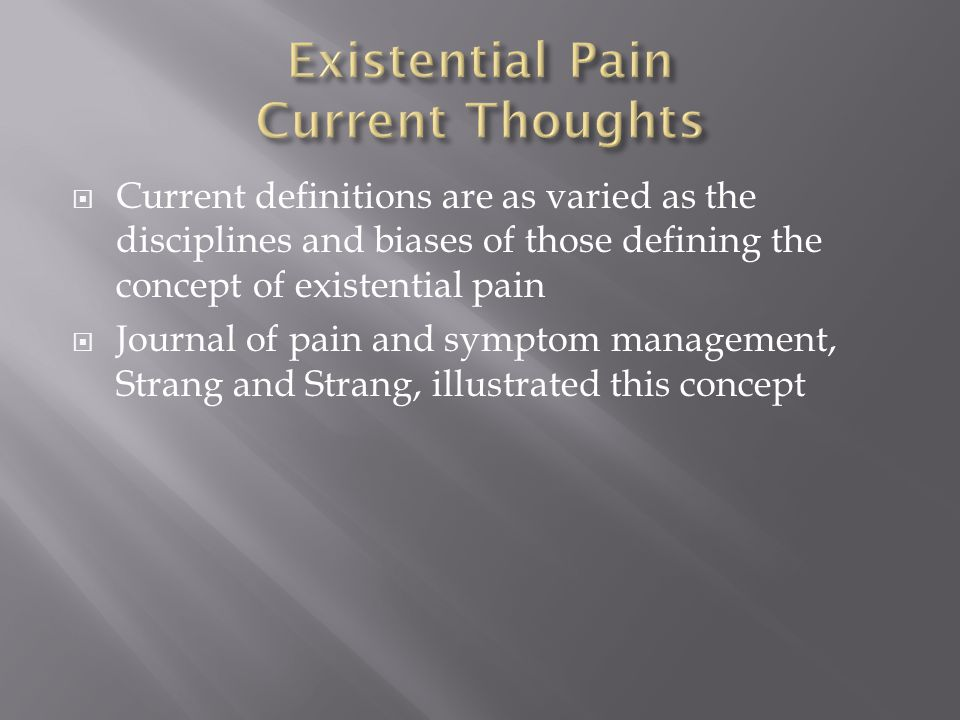  Current definitions are as varied as the disciplines and biases of those defining the concept of existential pain  Journal of pain and symptom management, Strang and Strang, illustrated this concept