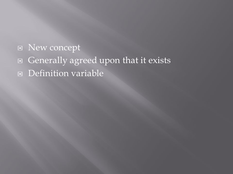  New concept  Generally agreed upon that it exists  Definition variable