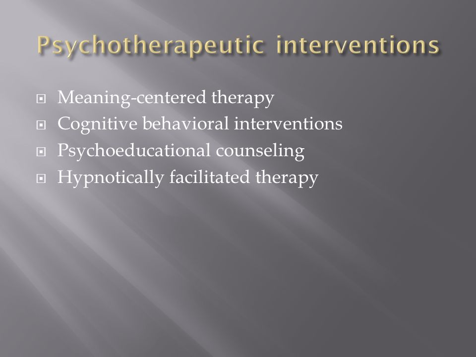  Meaning-centered therapy  Cognitive behavioral interventions  Psychoeducational counseling  Hypnotically facilitated therapy