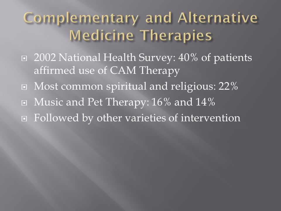 2002 National Health Survey: 40% of patients affirmed use of CAM Therapy  Most common spiritual and religious: 22%  Music and Pet Therapy: 16% and 14%  Followed by other varieties of intervention