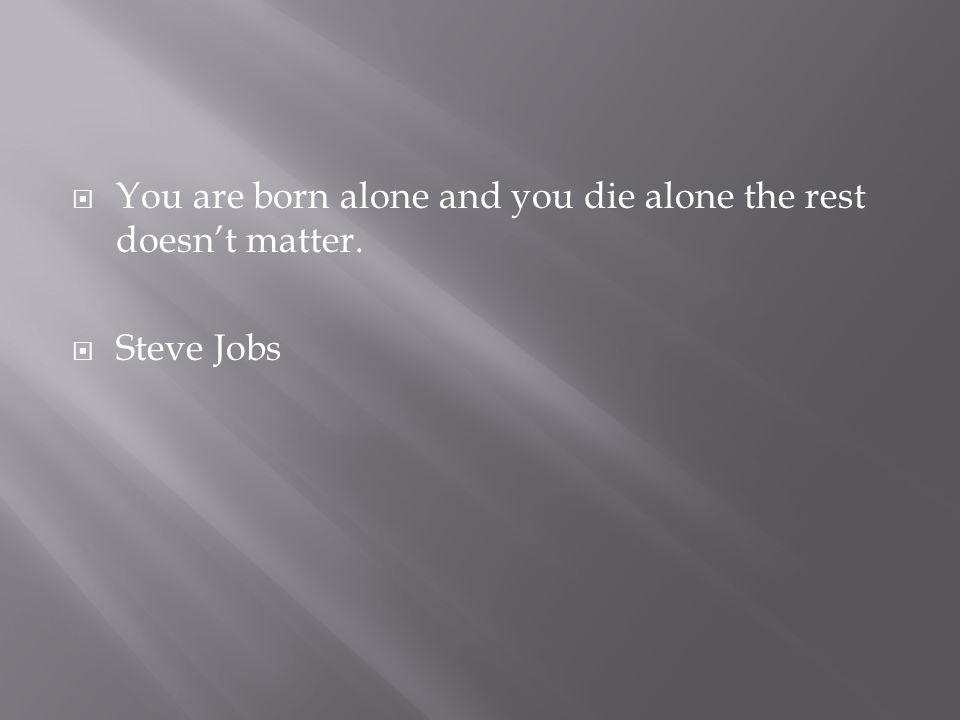  You are born alone and you die alone the rest doesn't matter.  Steve Jobs