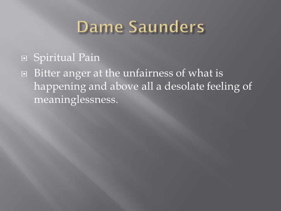  Spiritual Pain  Bitter anger at the unfairness of what is happening and above all a desolate feeling of meaninglessness.