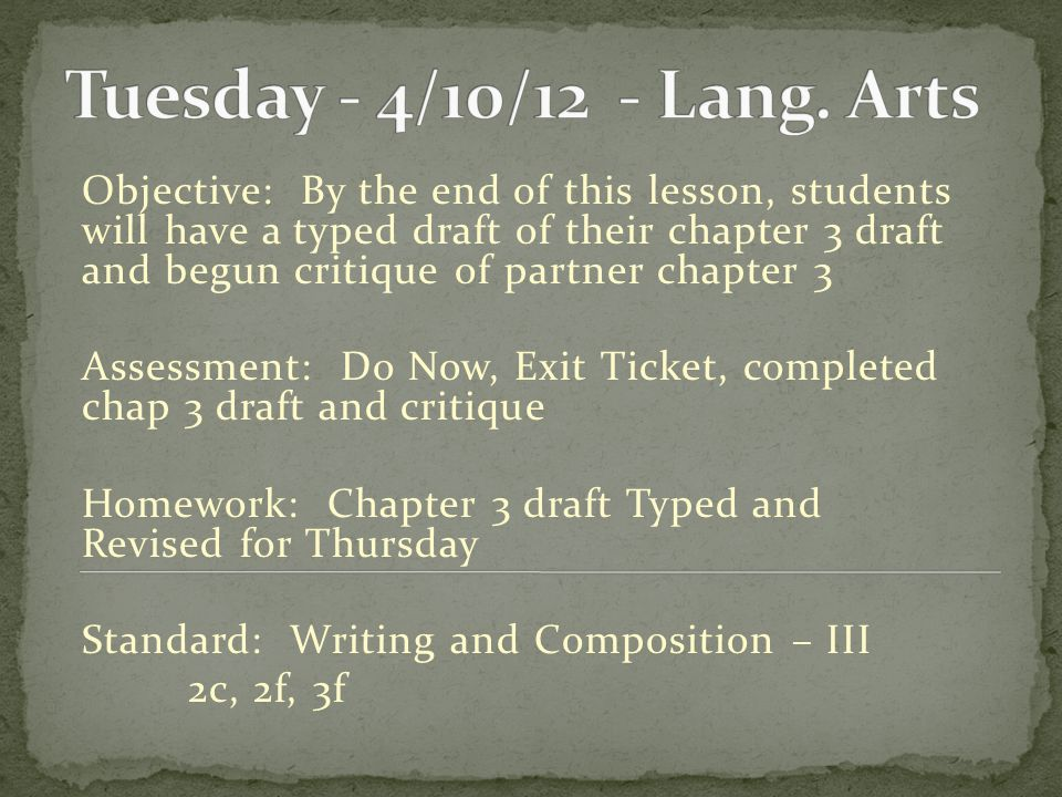 Objective: By the end of this lesson, students will have a typed draft of their chapter 3 draft and begun critique of partner chapter 3 Assessment: Do Now, Exit Ticket, completed chap 3 draft and critique Homework: Chapter 3 draft Typed and Revised for Thursday Standard: Writing and Composition – III 2c, 2f, 3f