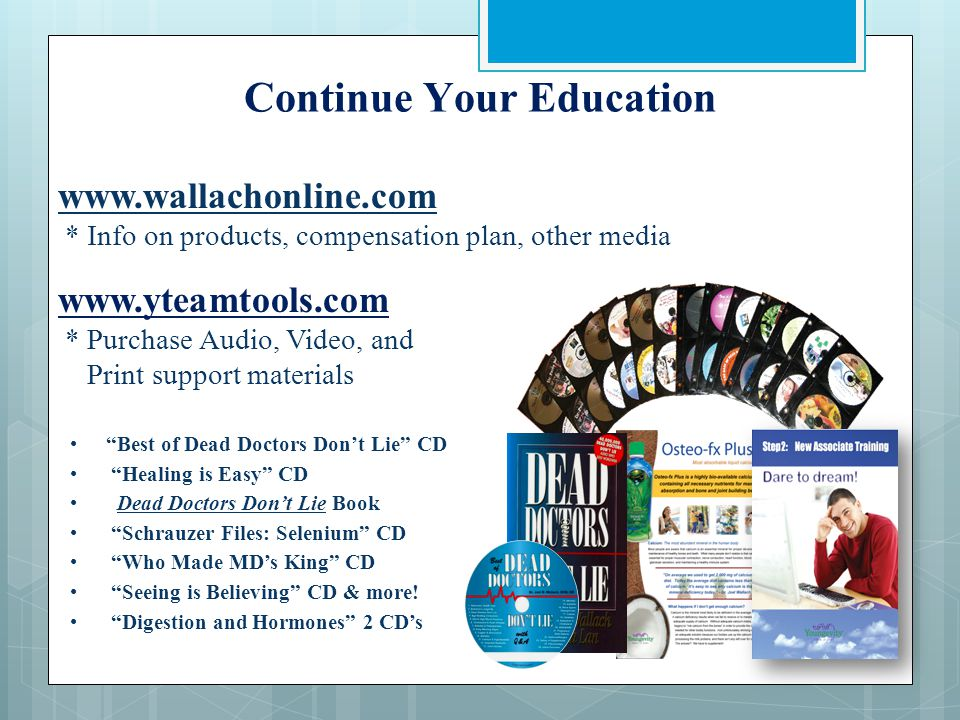 Continue Your Education www.wallachonline.com * Info on products, compensation plan, other media www.yteamtools.com * Purchase Audio, Video, and Print