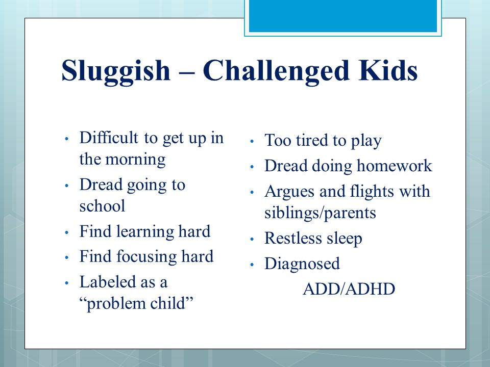 "Sluggish – Challenged Kids Difficult to get up in the morning Dread going to school Find learning hard Find focusing hard Labeled as a ""problem child"""