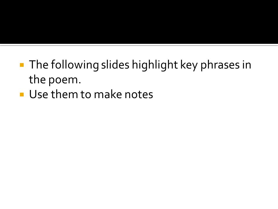  The following slides highlight key phrases in the poem.  Use them to make notes