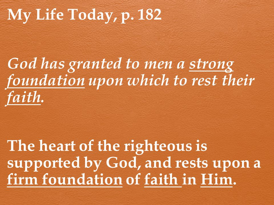 My Life Today, p. 182 God has granted to men a strong foundation upon which to rest their faith.