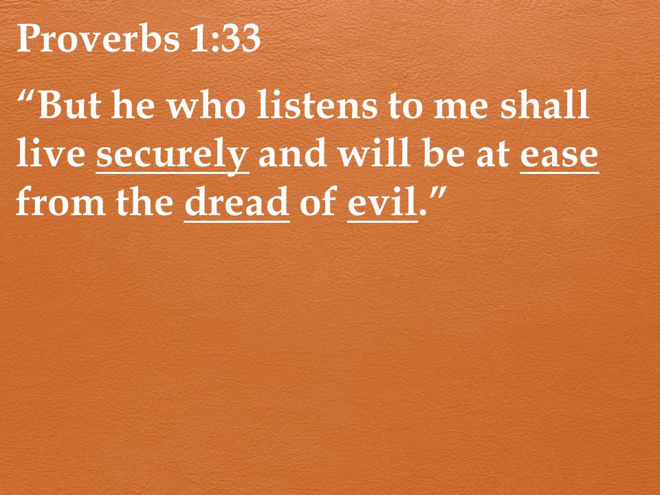 Proverbs 1:33 But he who listens to me shall live securely and will be at ease from the dread of evil.