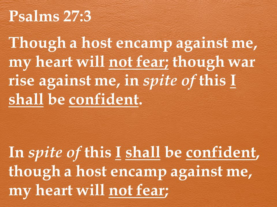 Psalms 27:3 Though a host encamp against me, my heart will not fear; though war rise against me, in spite of this I shall be confident.