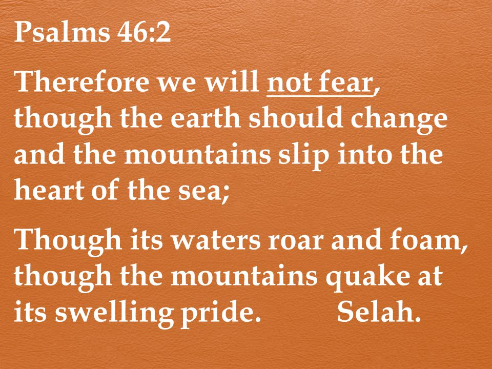 Psalms 46:2 Therefore we will not fear, though the earth should change and the mountains slip into the heart of the sea; Though its waters roar and fo