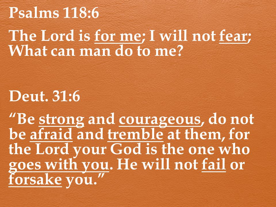 "Psalms 118:6 The Lord is for me; I will not fear; What can man do to me? Deut. 31:6 ""Be strong and courageous, do not be afraid and tremble at them, f"