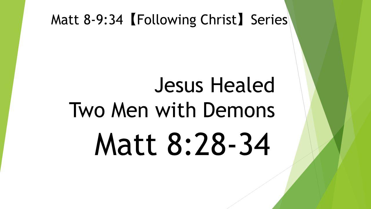 Jesus Healed Two Men with Demons Matt 8:28-34 Matt 8-9:34 【 Following Christ 】 Series