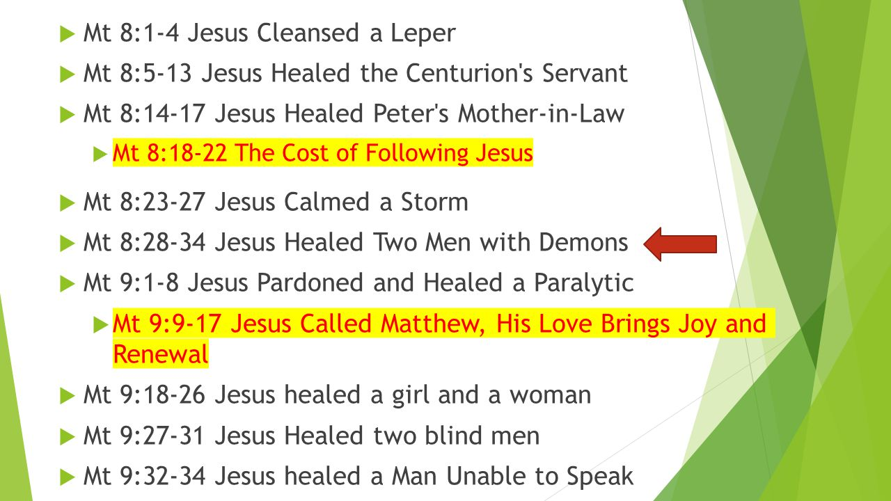  Mt 8:1-4 Jesus Cleansed a Leper  Mt 8:5-13 Jesus Healed the Centurion s Servant  Mt 8:14-17 Jesus Healed Peter s Mother-in-Law  Mt 8:18-22 The Cost of Following Jesus  Mt 8:23-27 Jesus Calmed a Storm  Mt 8:28-34 Jesus Healed Two Men with Demons  Mt 9:1-8 Jesus Pardoned and Healed a Paralytic  Mt 9:9-17 Jesus Called Matthew, His Love Brings Joy and Renewal  Mt 9:18-26 Jesus healed a girl and a woman  Mt 9:27-31 Jesus Healed two blind men  Mt 9:32-34 Jesus healed a Man Unable to Speak