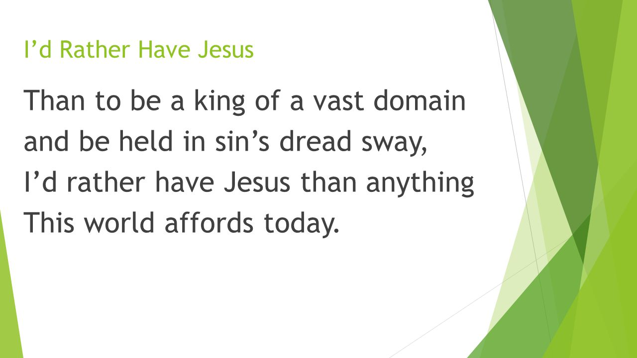 I'd Rather Have Jesus Than to be a king of a vast domain and be held in sin's dread sway, I'd rather have Jesus than anything This world affords today.