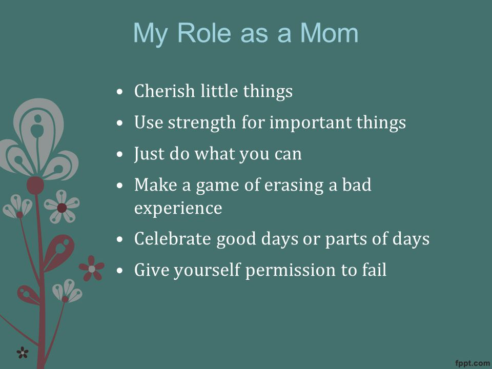 My Role as a Mom Cherish little things Use strength for important things Just do what you can Make a game of erasing a bad experience Celebrate good days or parts of days Give yourself permission to fail