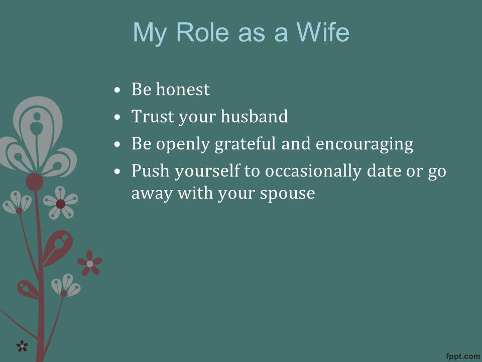 My Role as a Wife Be honest Trust your husband Be openly grateful and encouraging Push yourself to occasionally date or go away with your spouse