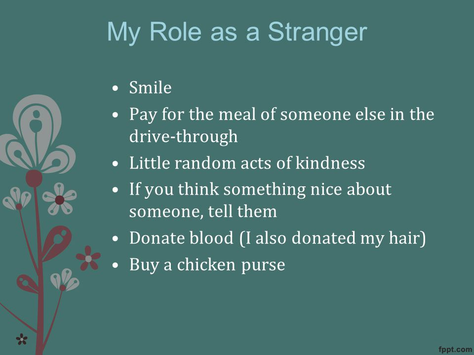 My Role as a Stranger Smile Pay for the meal of someone else in the drive-through Little random acts of kindness If you think something nice about someone, tell them Donate blood (I also donated my hair) Buy a chicken purse