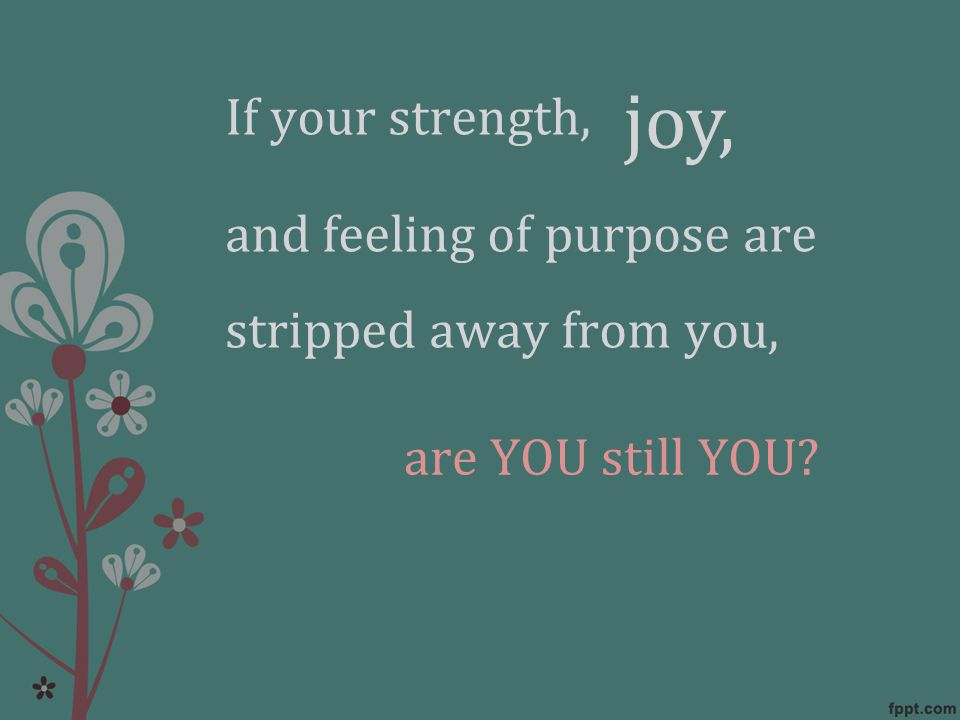 If your strength, and feeling of purpose are stripped away from you, are YOU still YOU joy,