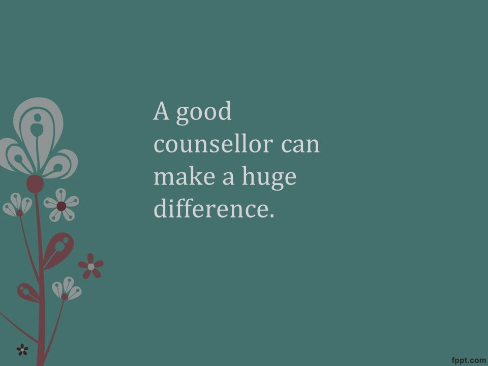 A good counsellor can make a huge difference.