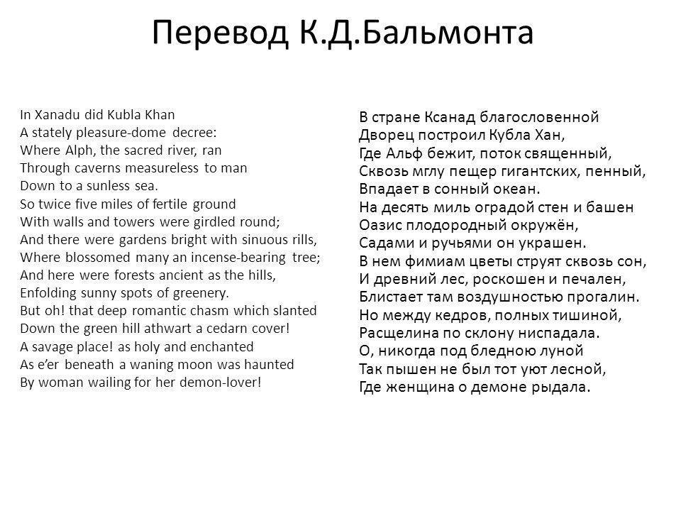 Перевод К.Д.Бальмонта In Xanadu did Kubla Khan A stately pleasure-dome decree: Where Alph, the sacred river, ran Through caverns measureless to man Do
