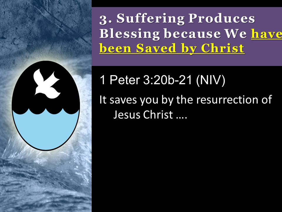 3. Suffering Produces Blessing because We have been Saved by Christ It saves you by the resurrection of Jesus Christ …. 1 Peter 3:20b-21 (NIV)
