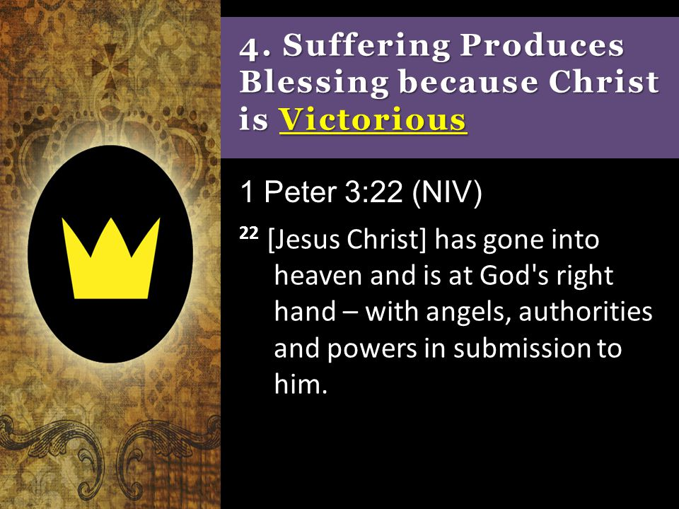4. Suffering Produces Blessing because Christ is Victorious 22 [Jesus Christ] has gone into heaven and is at God's right hand – with angels, authoriti