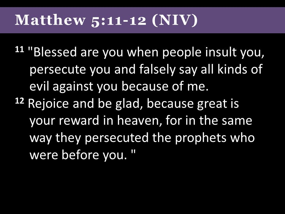 Matthew 5:11-12 (NIV) 11 Blessed are you when people insult you, persecute you and falsely say all kinds of evil against you because of me.