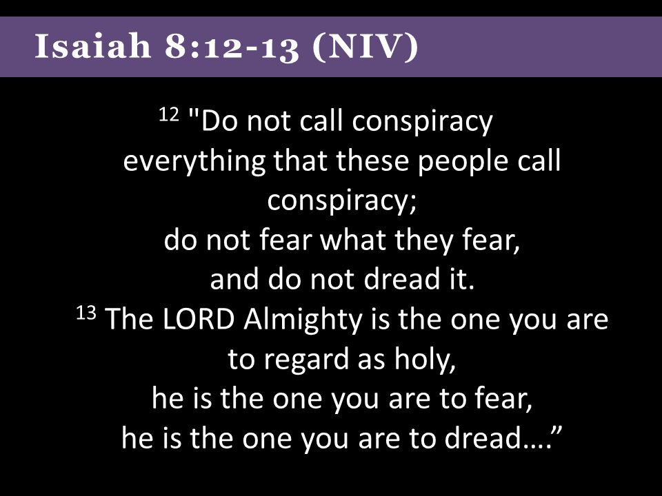 Isaiah 8:12-13 (NIV) 12 Do not call conspiracy everything that these people call conspiracy; do not fear what they fear, and do not dread it.