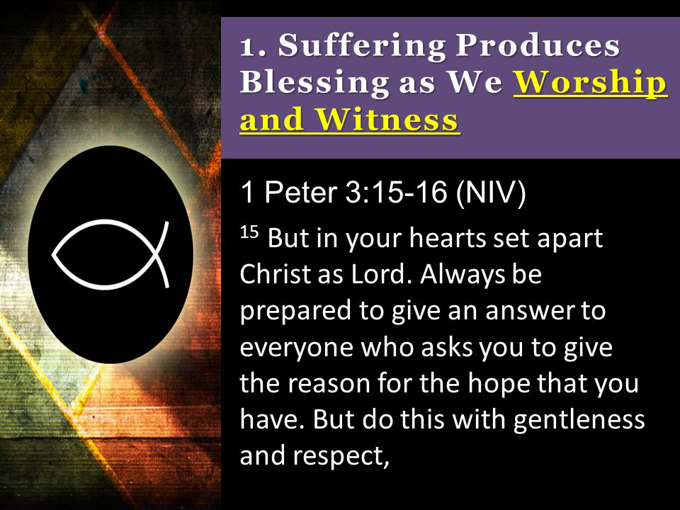 1. Suffering Produces Blessing as We Worship and Witness 1 Peter 3:15-16 (NIV) 15 But in your hearts set apart Christ as Lord. Always be prepared to g